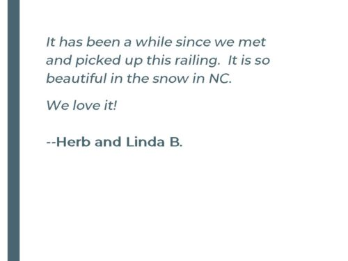 It has been a while since we met and picked up this railing. It is so beautiful in the snow in NC. We love it!